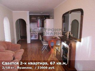Сдается 2-к квартира, 67 кв.м, 2/10 эт., Пушкина,