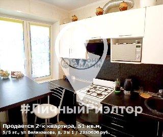Продается 2-к квартира, 51 кв.м, 5/5 эт., ул Великанова, д. 3 к 1